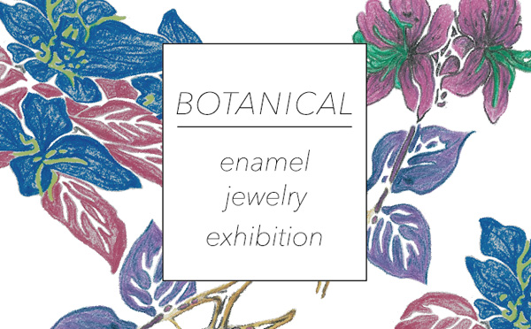 BOTANICAL enamel jewelry exhibition
